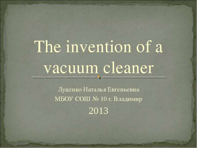 The invention of a vacuum cleaner Луценко Наталья Евгеньевна МБОУ СОШ № 10 г....