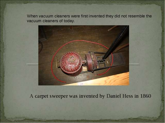 A carpet sweeper was invented by Daniel Hess in 1860 When vacuum cleaners wer...