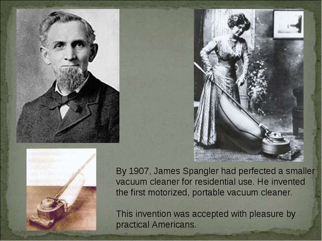 By 1907, James Spangler had perfected a smaller vacuum cleaner for residentia...