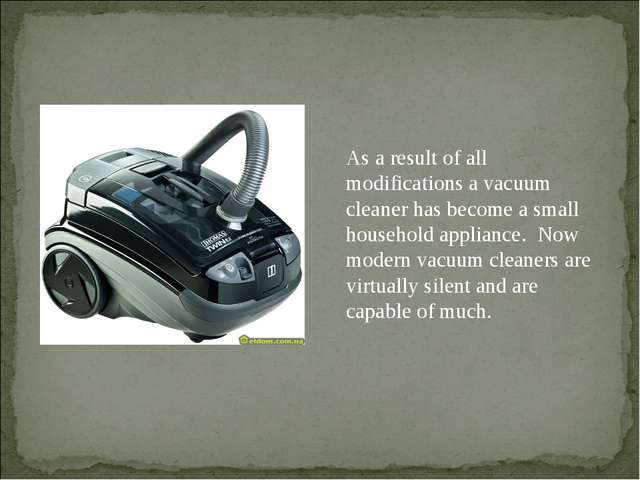 As a result of all modifications a vacuum cleaner has become a small househol...