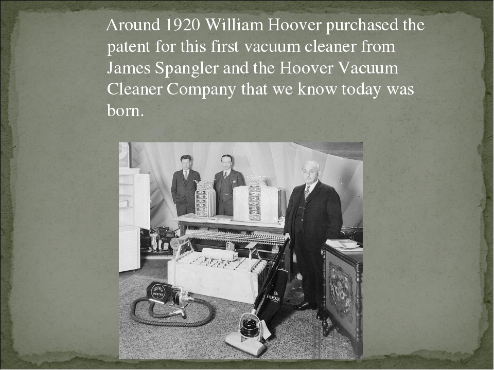 Around 1920 William Hoover purchased the patent for this first vacuum cleane...