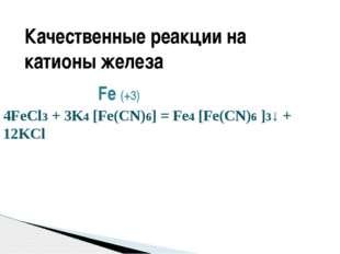 Fe (+3) 4FeCl3 + 3K4 [Fe(CN)6] = Fe4 [Fe(CN)6 ]3↓ + 12KCl ЖЁЛТАЯ КРОВЯНАЯ СО