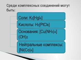 Среди комплексных соединений могут быть: Соли: K2[HgI4] Кислоты: H2[PtCl6] О
