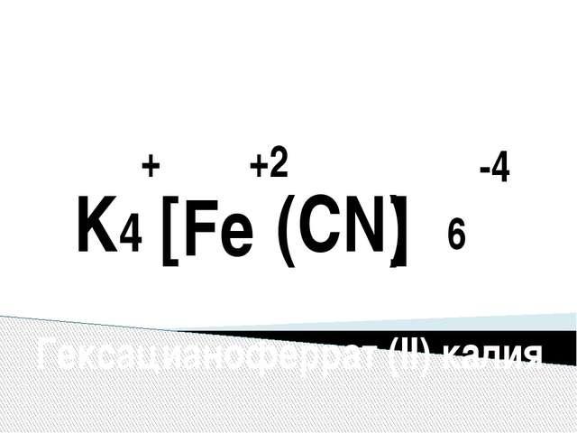 -4 +2 + Fe (CN) 6 K4 [ ] Гексацианоферрат (II) калия