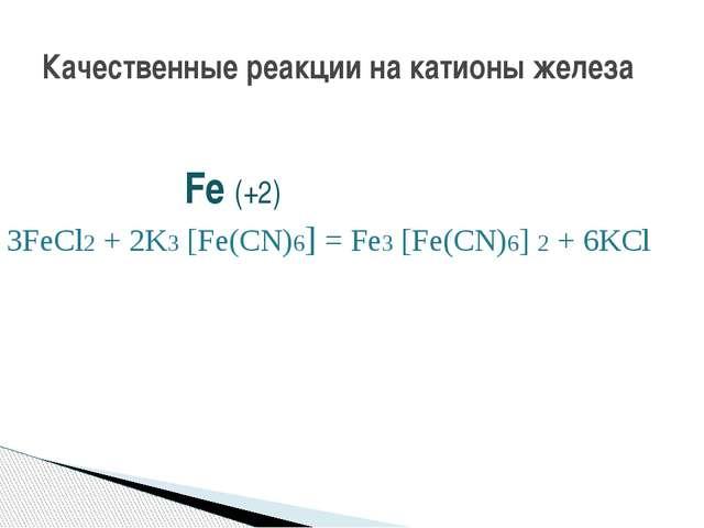Fe (+2) 3FeCl2 + 2K3 [Fe(CN)6] = Fe3 [Fe(CN)6] 2 + 6KCl Красная кровяная сол...