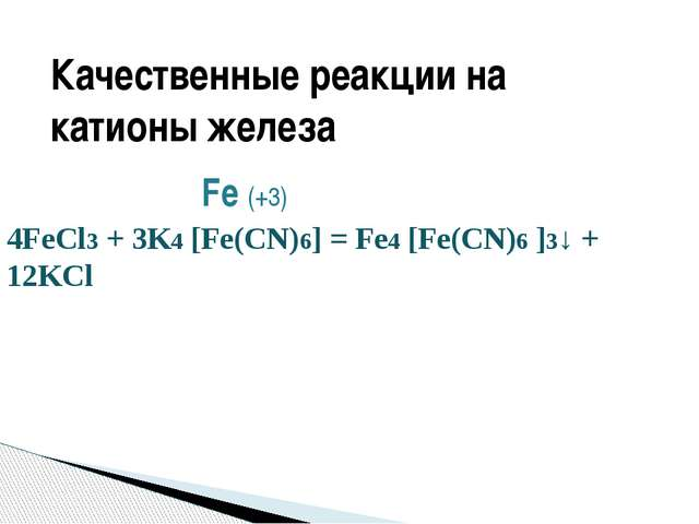 Fe (+3) 4FeCl3 + 3K4 [Fe(CN)6] = Fe4 [Fe(CN)6 ]3↓ + 12KCl ЖЁЛТАЯ КРОВЯНАЯ СО...