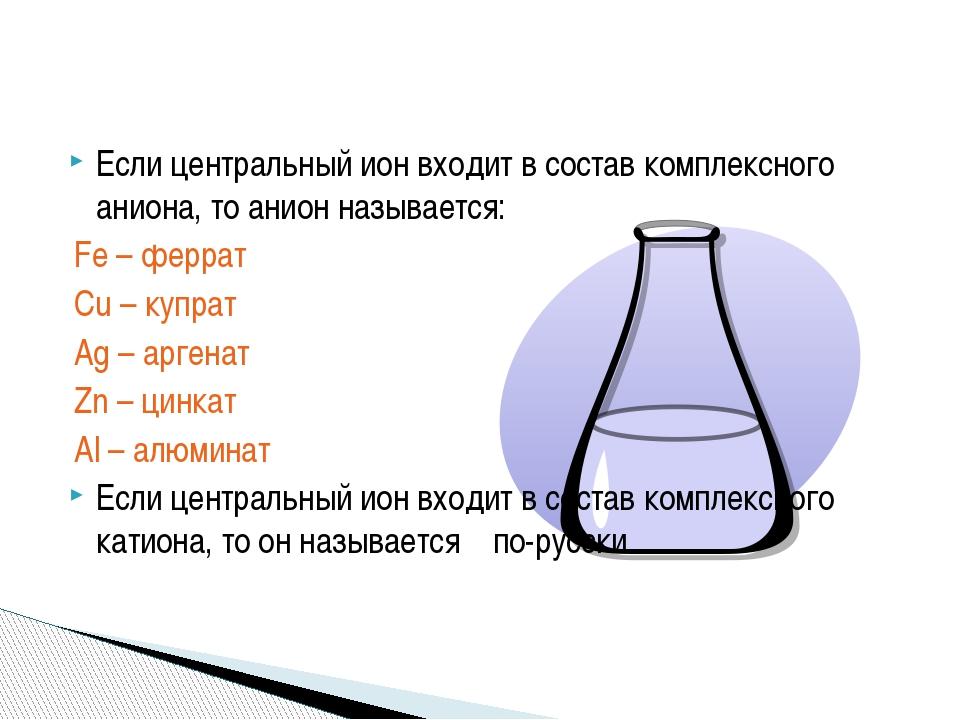 Если центральный ион входит в состав комплексного аниона, то анион называется...