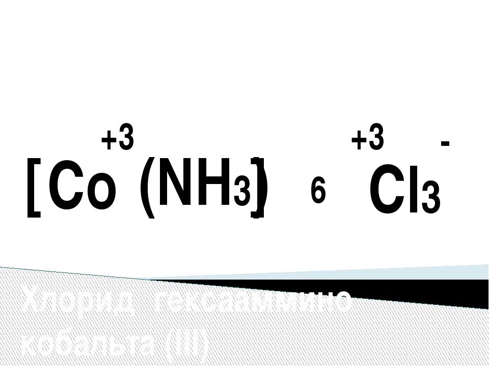 [ ] Co +3 (NH3) 6 +3 Cl3 - Хлорид гексааммино кобальта (III)