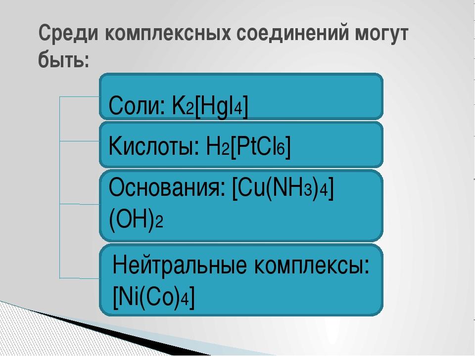 Среди комплексных соединений могут быть: Соли: K2[HgI4] Кислоты: H2[PtCl6] О...