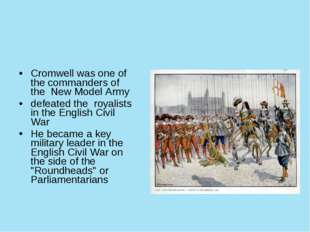Cromwell was one of the commanders of the New Model Army defeated the royali