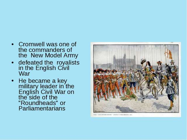 Cromwell was one of the commanders of the New Model Army defeated the royali...