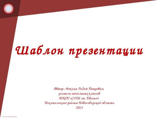 Шаблон презентации Автор : Фокина Лидия Петровна, учитель начальных классов М...