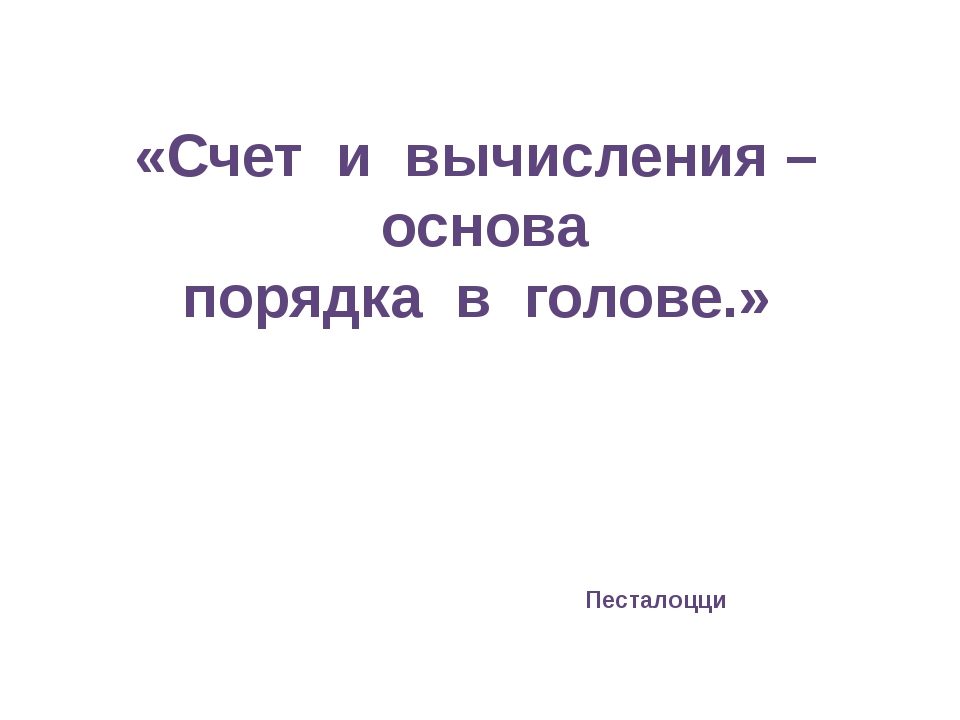 «Счет и вычисления – основа порядка в голове.» Песталоцци
