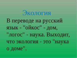 """Экология В переводе на русский язык - """"ойкос"""" - дом, """"логос"""" - наука. Выходи"""