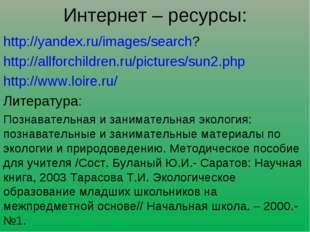 Интернет – ресурсы: http://yandex.ru/images/search? http://allforchildren.ru/