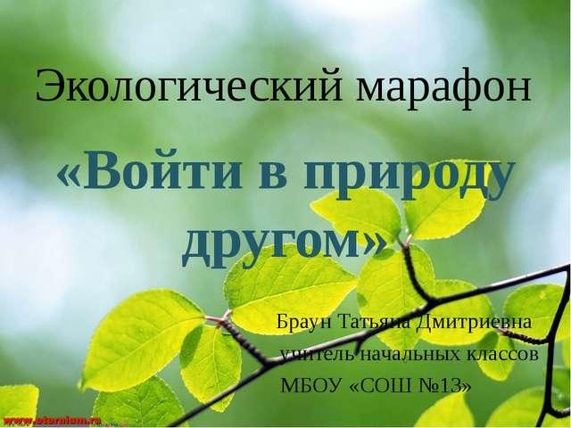Экологический марафон «Войти в природу другом» Браун Татьяна Дмитриевна учите...