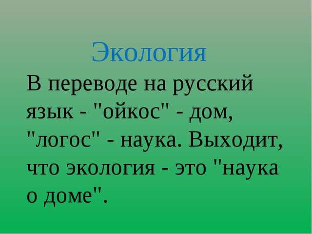"""Экология В переводе на русский язык - """"ойкос"""" - дом, """"логос"""" - наука. Выходи..."""