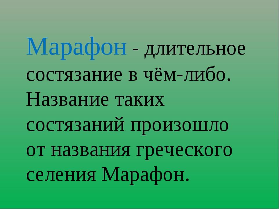 Марафон - длительное состязание в чём-либо. Название таких состязаний произош...
