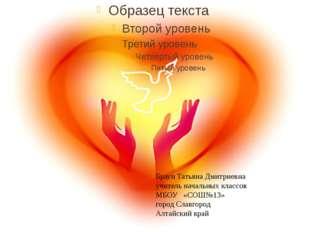 Браун Татьяна Дмитриевна учитель начальных классов МБОУ «СОШ№13» город Славг