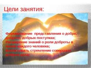 Цели занятия: Формирование представления о добре, доброте, добрых поступках;