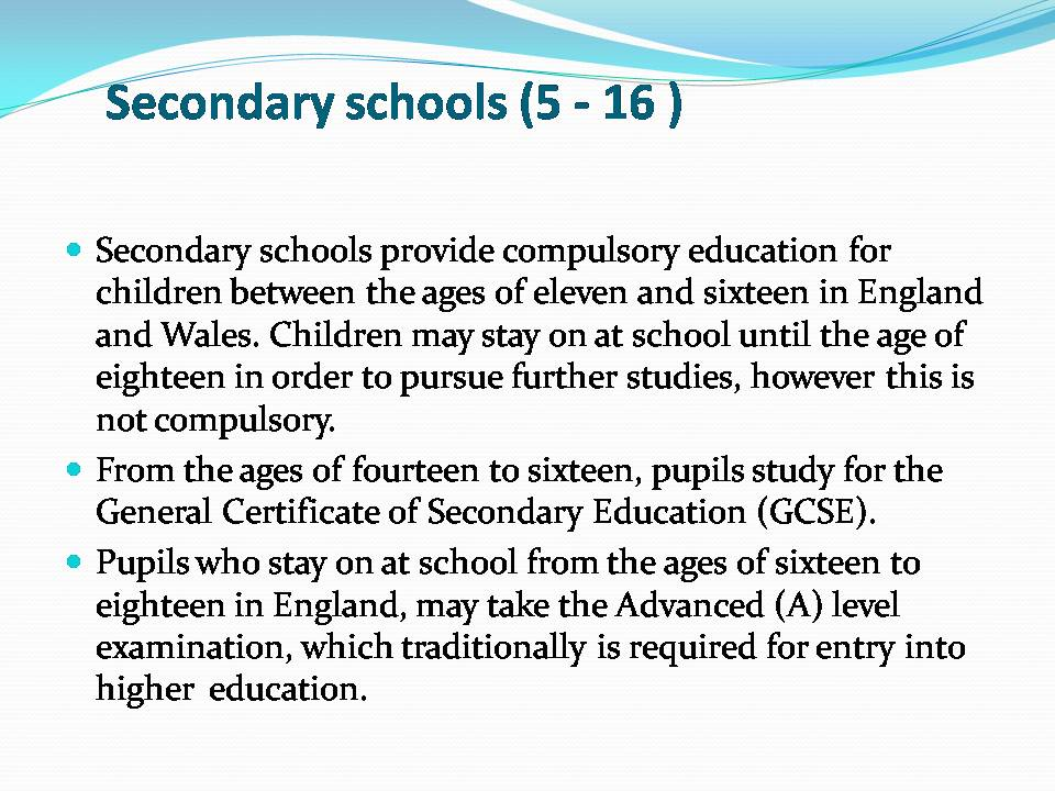 secondary school and following text Secondary pupils up to the age of 16 follow a broad curriculum including english, mathematics and science, some study of the humanities including history, religion and physical education, and opportunities for task 9 read the following text about the description of private schools in the uk.